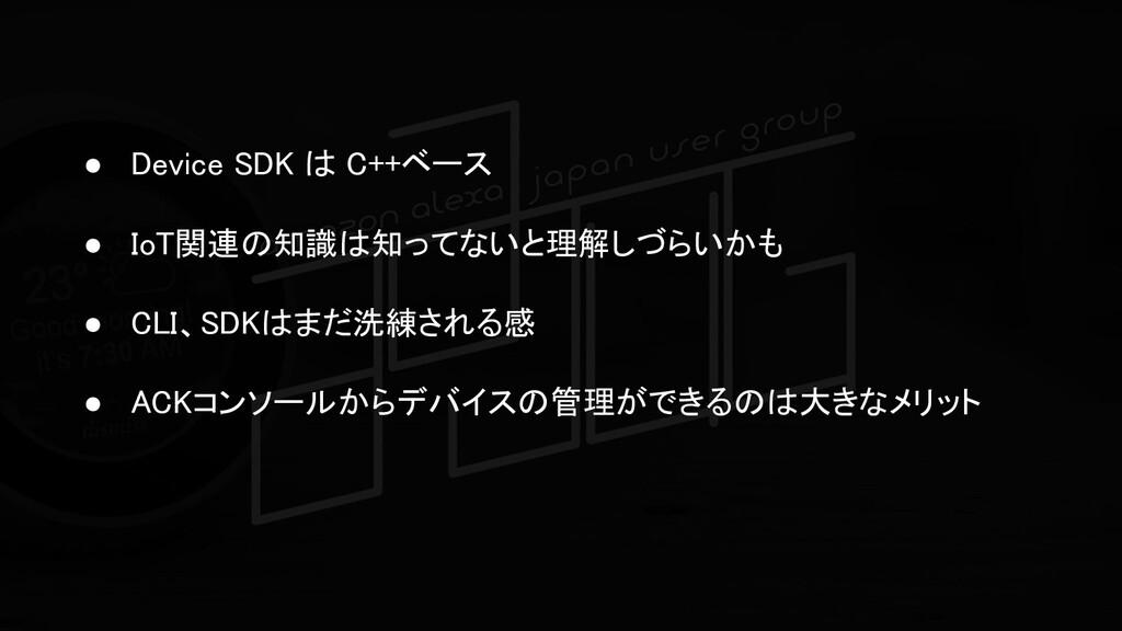 ● Device SDK は C++ベース  ● IoT関連の知識は知ってないと理解しづら...