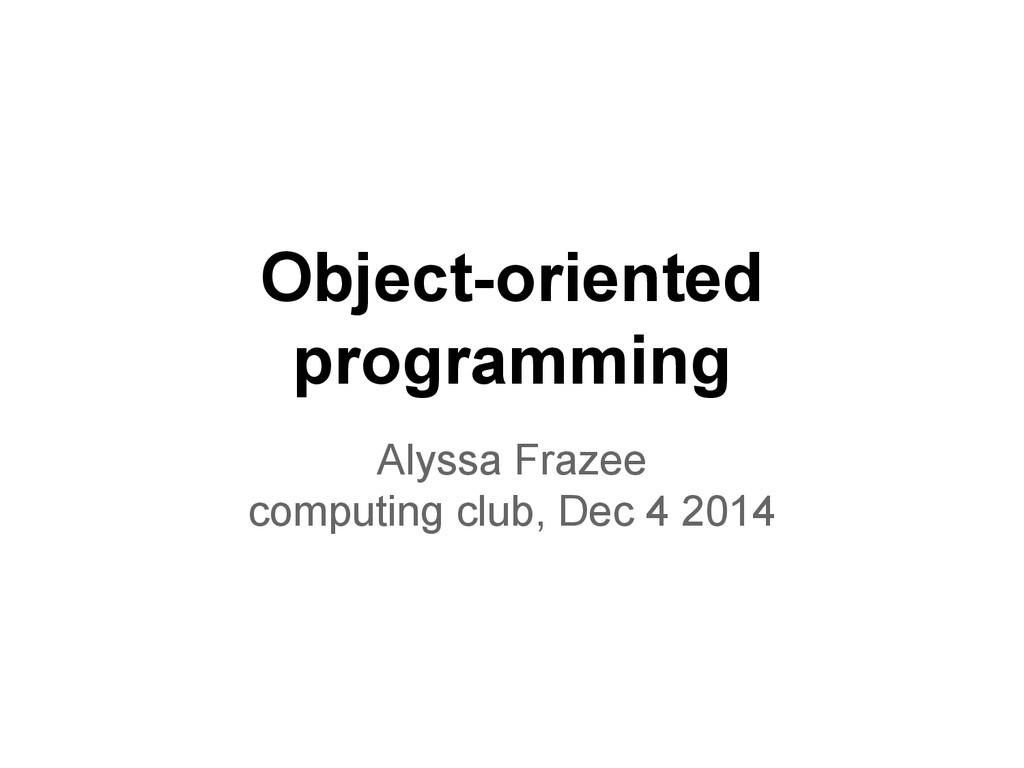 Object-oriented programming Alyssa Frazee compu...