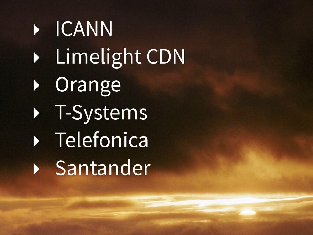 ‣ ICANN ‣ Limelight CDN ‣ Orange ‣ T-Systems ‣ ...