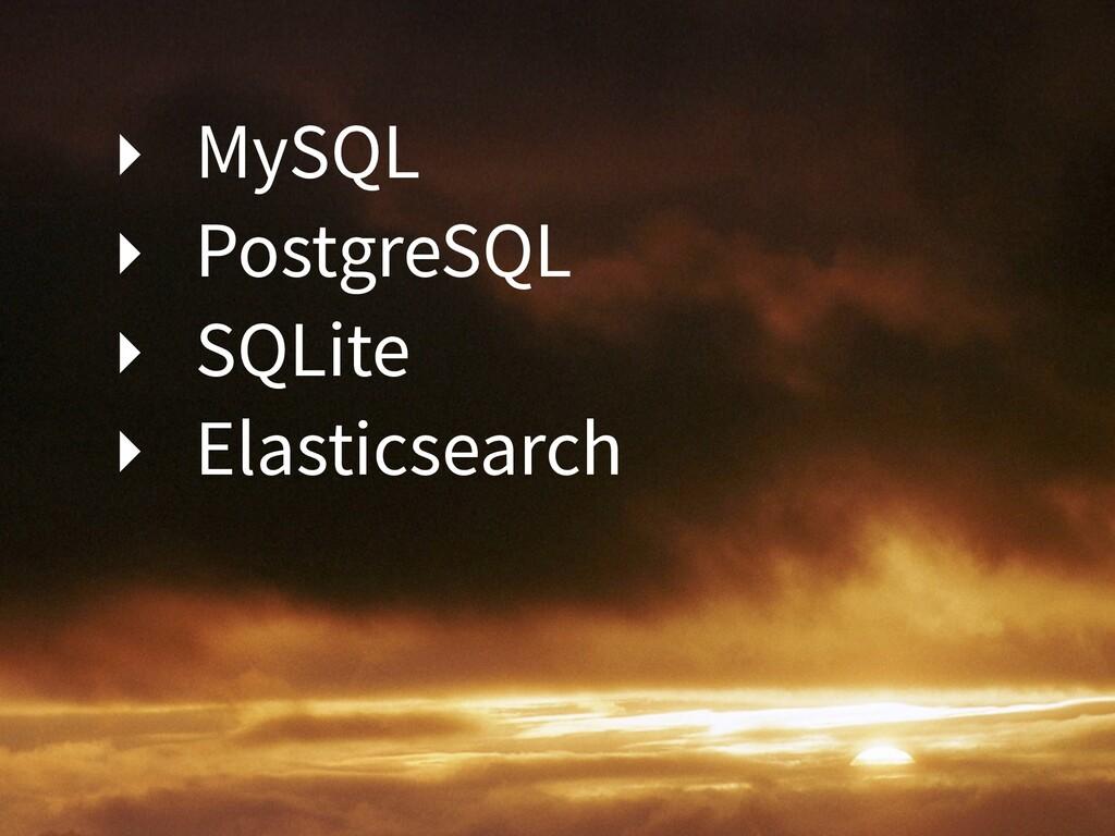 ‣ MySQL ‣ PostgreSQL ‣ SQLite ‣ Elasticsearch