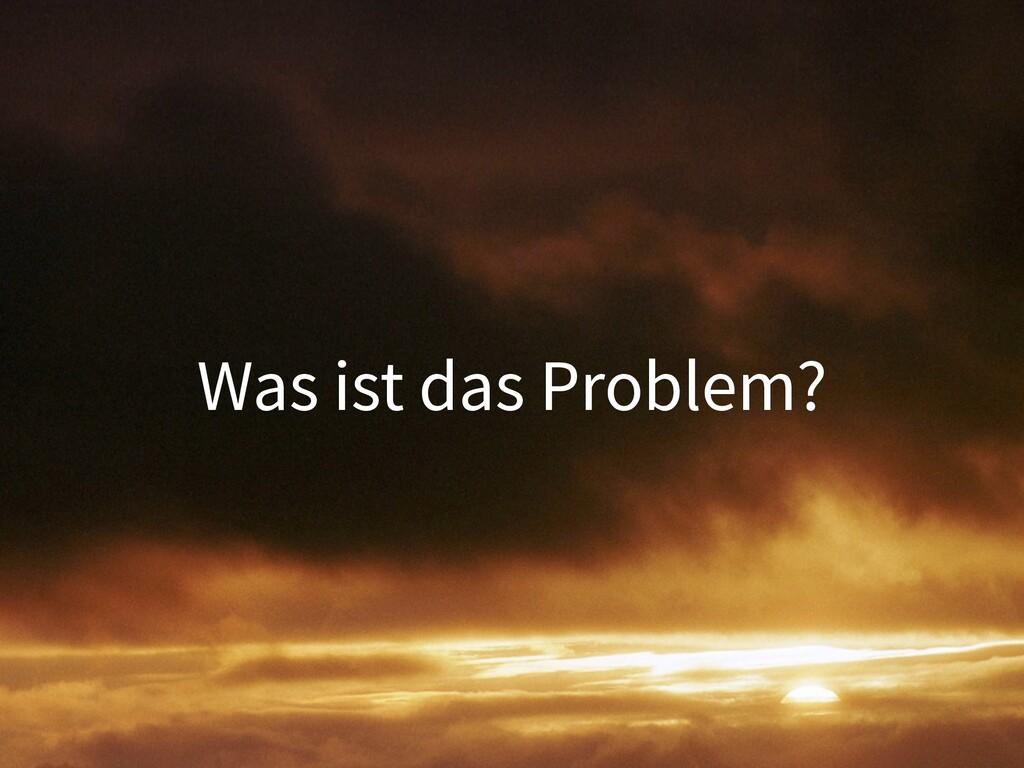 Was ist das Problem?