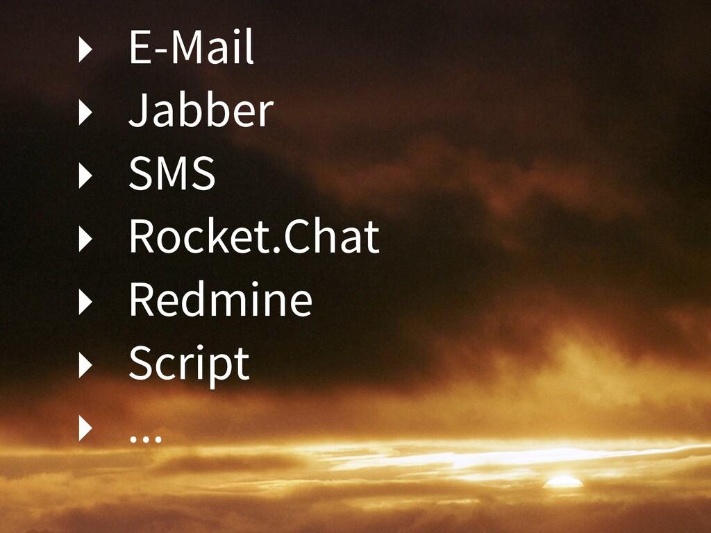 ‣ E-Mail ‣ Jabber ‣ SMS ‣ Rocket.Chat ‣ Redmine...