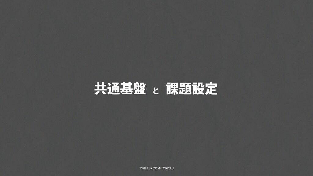 twitter.com/toricls 共通基盤 と 課題設定