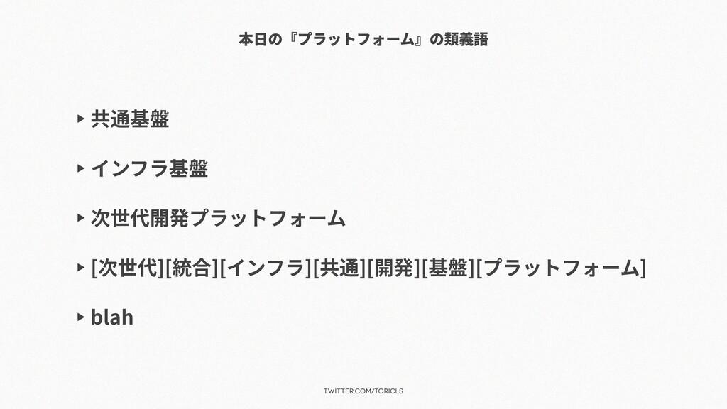 twitter.com/toricls 本⽇の『プラットフォーム』の類義語 ▶ 共通基盤 ▶ ...