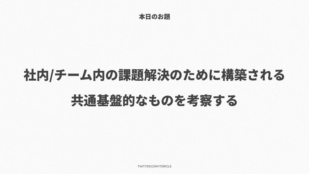 twitter.com/toricls 本⽇のお題 社内/チーム内の課題解決のために構築される...