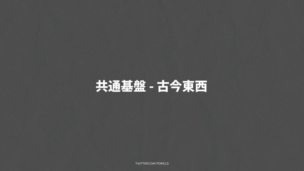 twitter.com/toricls 共通基盤 - 古今東⻄
