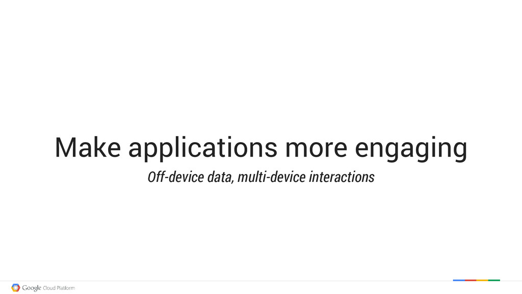 Make applications more engaging Off-device data...
