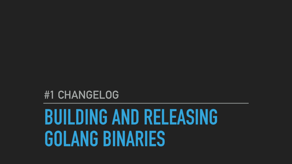 BUILDING AND RELEASING GOLANG BINARIES #1 CHANG...