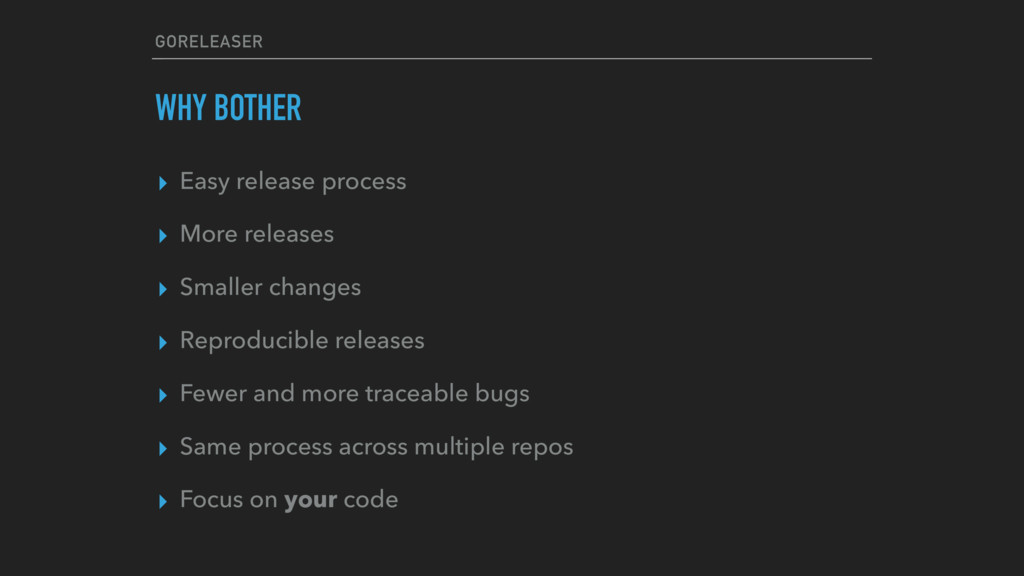 GORELEASER WHY BOTHER ▸ Easy release process ▸ ...