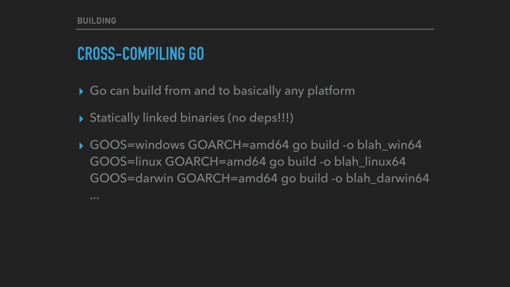 BUILDING CROSS-COMPILING GO ▸ Go can build from...