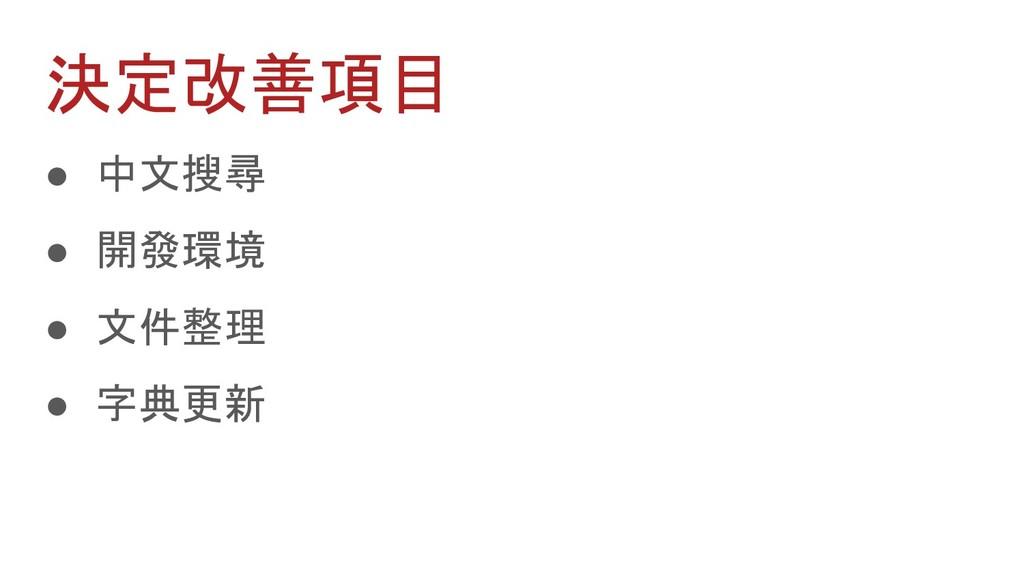 決定改善項目 ● 中文搜尋 ● 開發環境 ● 文件整理 ● 字典更新
