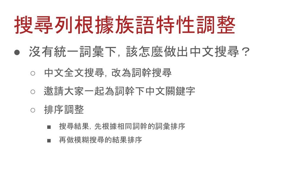 搜尋列根據族語特性調整 ● 沒有統一詞彙下,該怎麼做出中文搜尋? ○ 中文全文搜尋,改為詞幹搜...