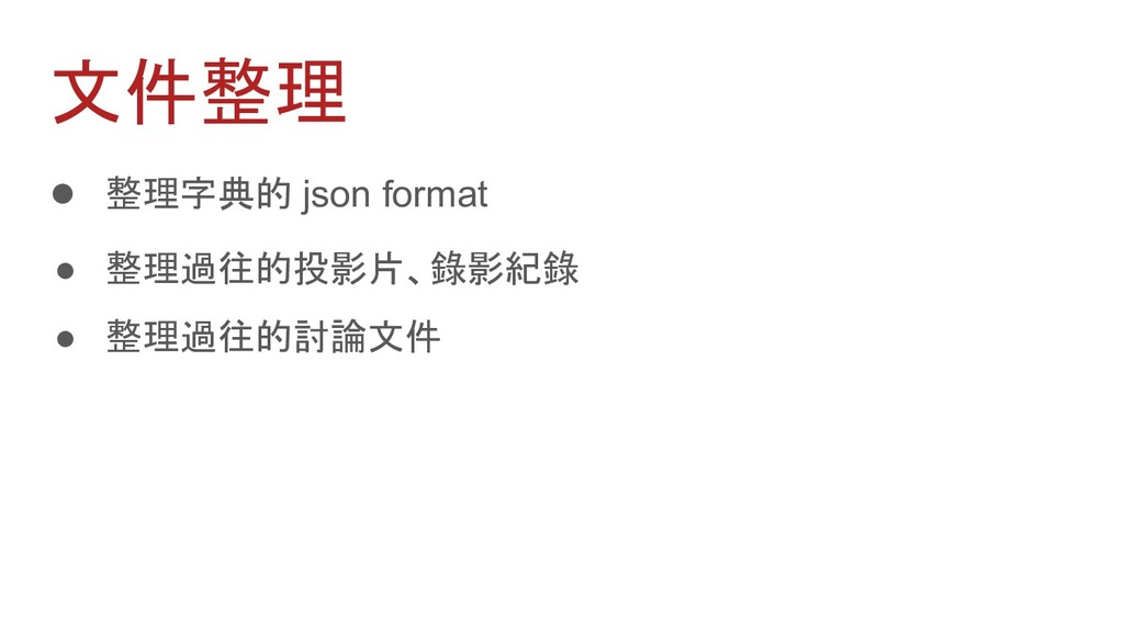 文件整理 ● 整理字典的 json format ● 整理過往的投影片、錄影紀錄 ● 整理過往...
