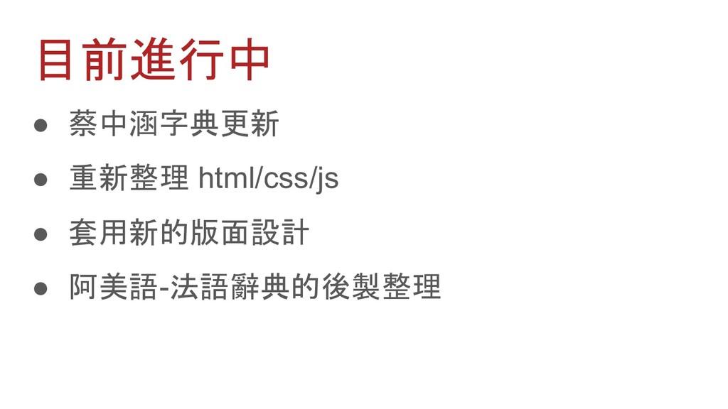 目前進行中 ● 蔡中涵字典更新 ● 重新整理 html/css/js ● 套用新的版面設計 ●...