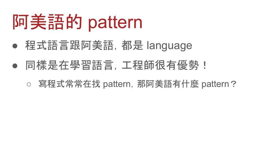 阿美語的 pattern ● 程式語言跟阿美語,都是 language ● 同樣是在學習語言,...