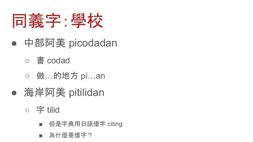 同義字:學校 ● 中部阿美 picodadan ○ 書 codad ○ 做…的地方 pi…an...
