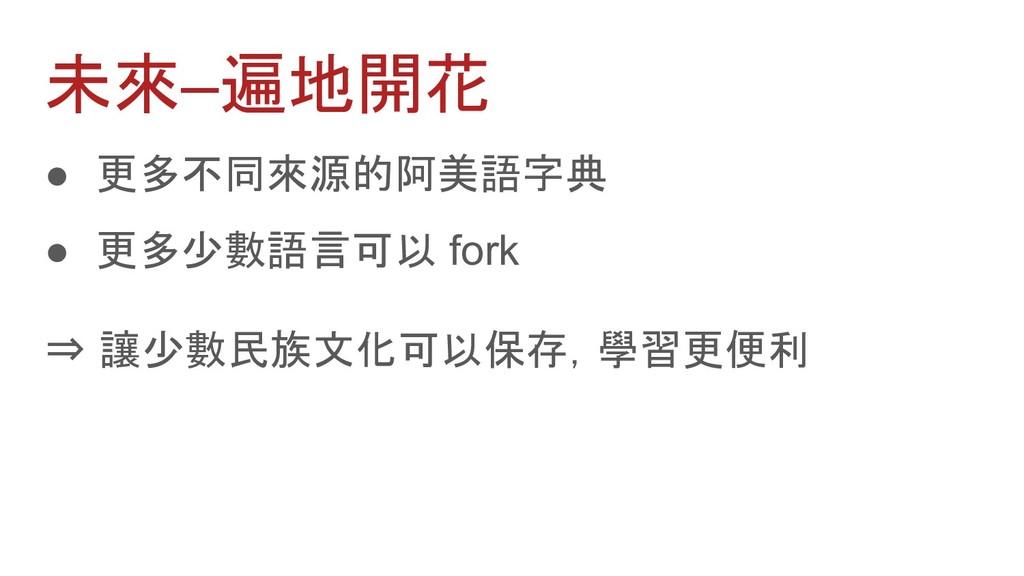 ● 更多不同來源的阿美語字典 ● 更多少數語言可以 fork ⇒ 讓少數民族文化可以保存,學習...