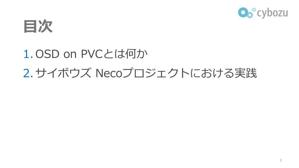 目次 1. OSD on PVCとは何か 2. サイボウズ Necoプロジェクトにおける実践 2