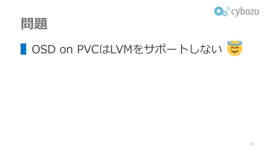 問題 ▌OSD on PVCはLVMをサポートしない 19