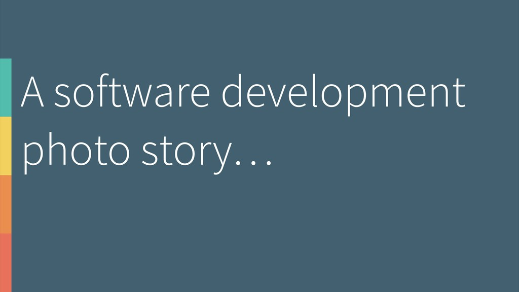 A software development photo story…