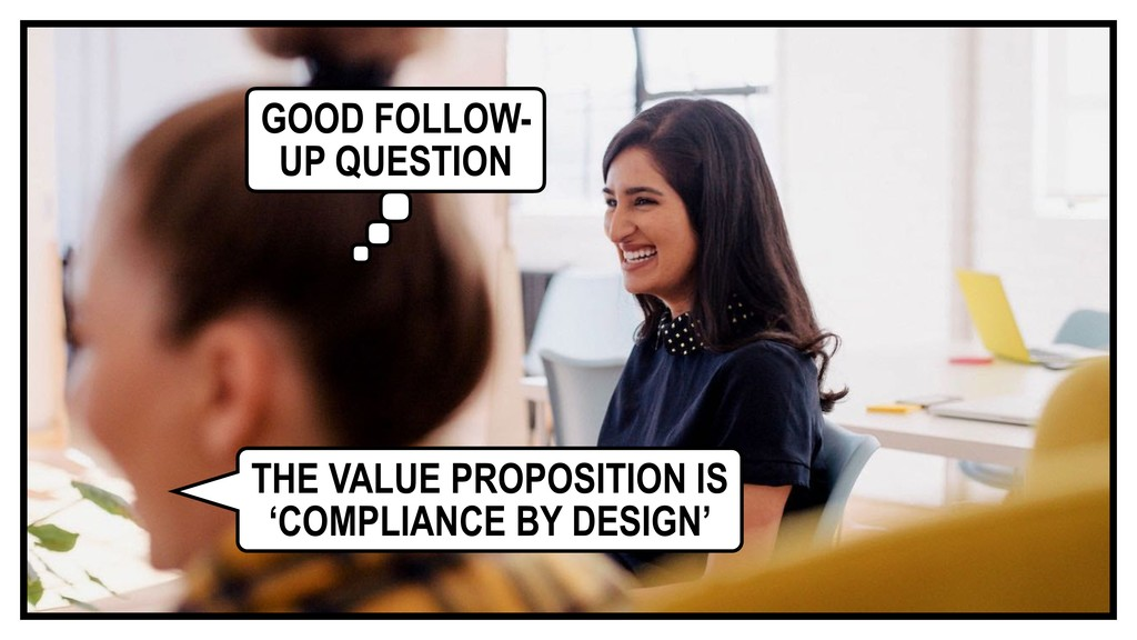 THE VALUE PROPOSITION IS 'COMPLIANCE BY DESIGN'...