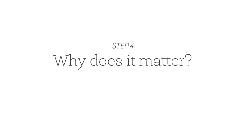 Why does it matter? STEP 4