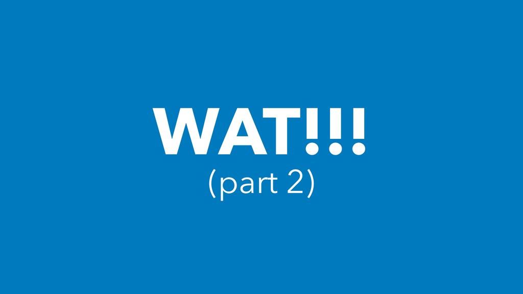 WAT!!! (part 2)