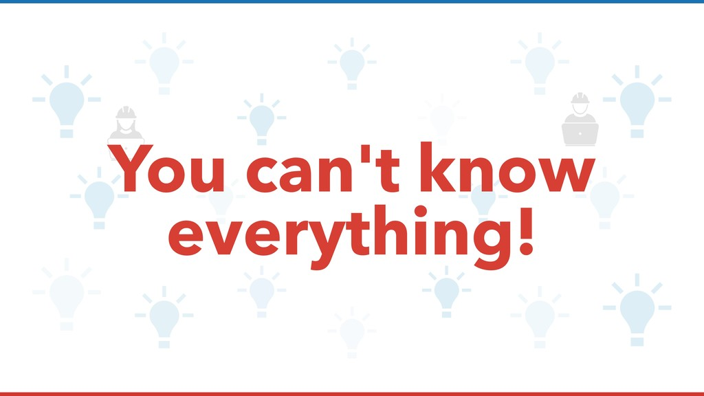 You can't know everything!