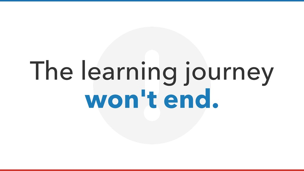 The learning journey  won't end.