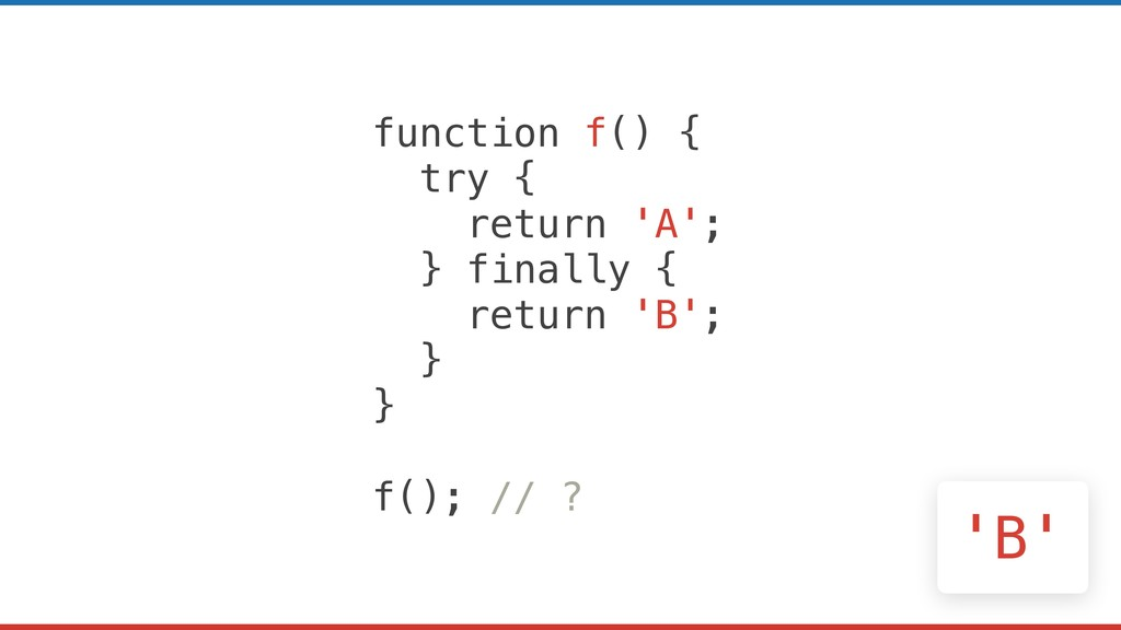 function f() { try { return 'A'; } finally { re...