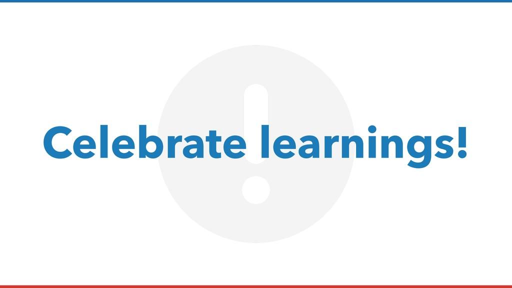 Celebrate learnings!