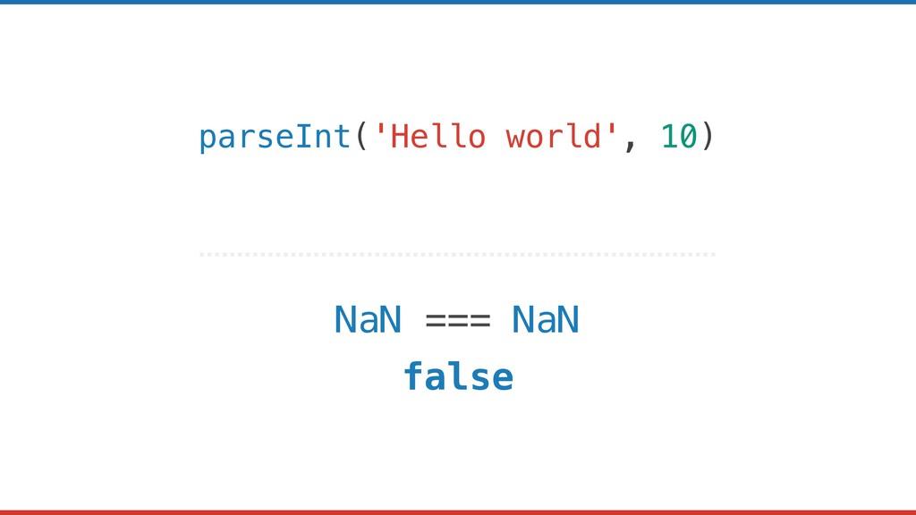 parseInt('Hello world', 10) NaN === NaN false