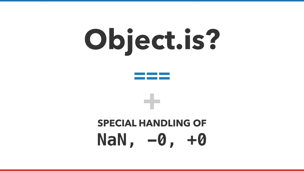 Object.is? === + SPECIAL HANDLING OF NaN, -0, +0