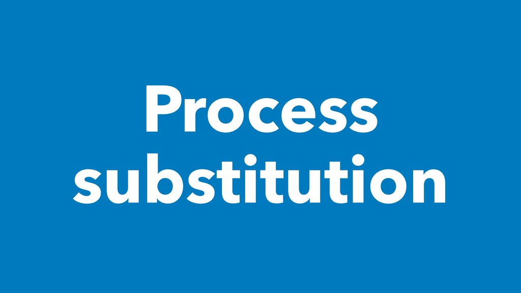 Process substitution