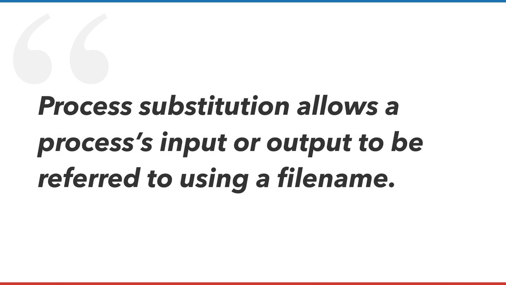 """ Process substitution allows a process's input..."