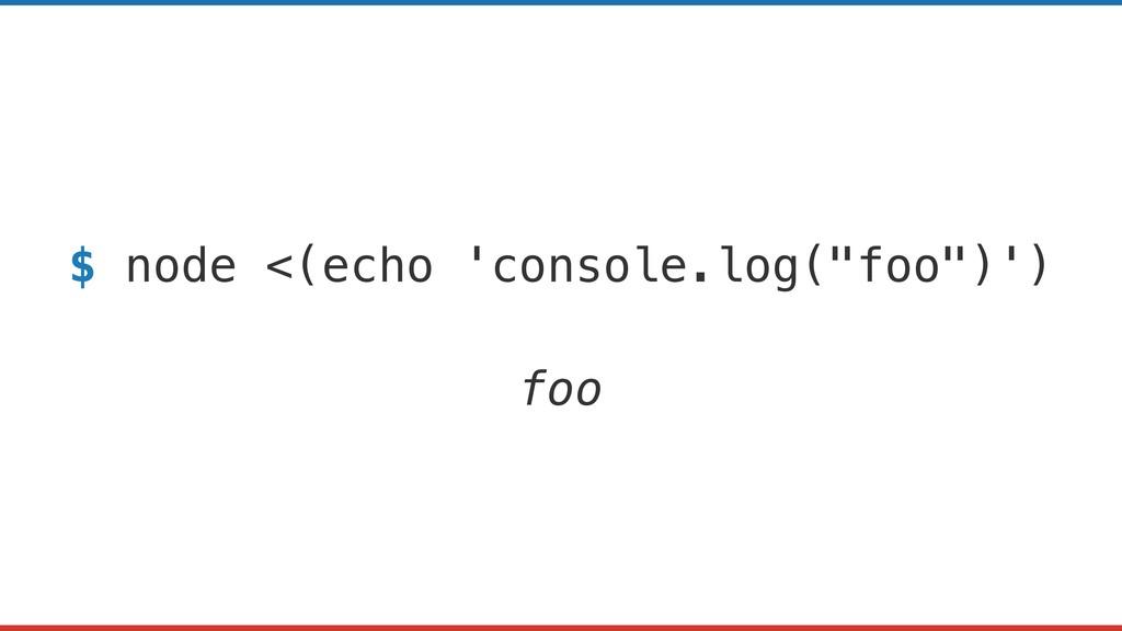 "$ node <(echo 'console.log(""foo"")') foo"