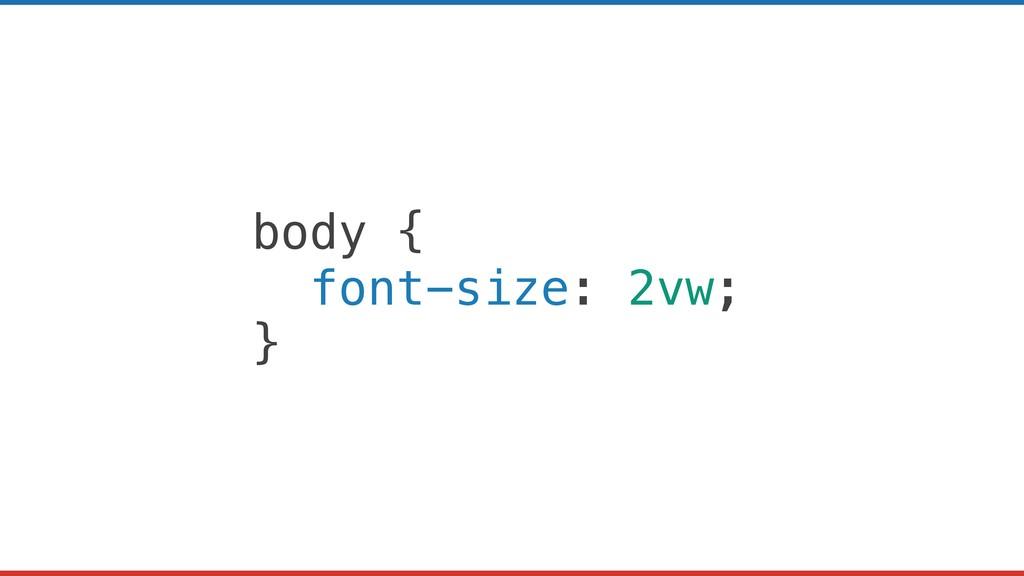 body { font-size: 2vw; }