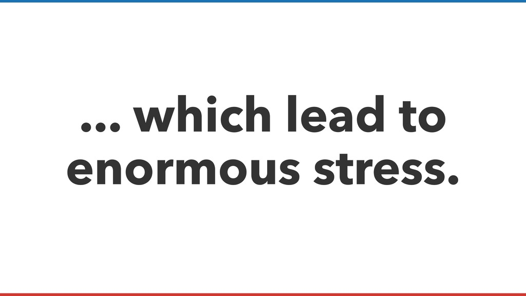 ... which lead to enormous stress.