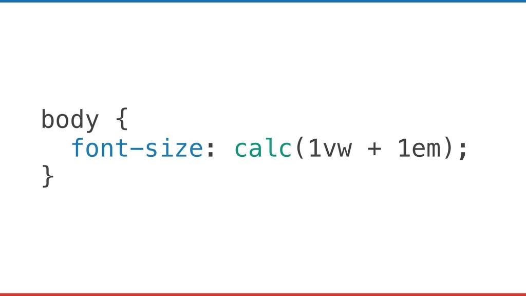 body { font-size: calc(1vw + 1em); }
