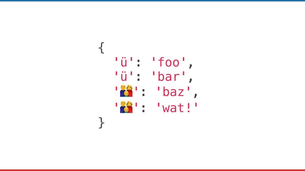 { 'ü': 'foo', 'ü': 'bar', '': 'baz', '': 'wat!'...