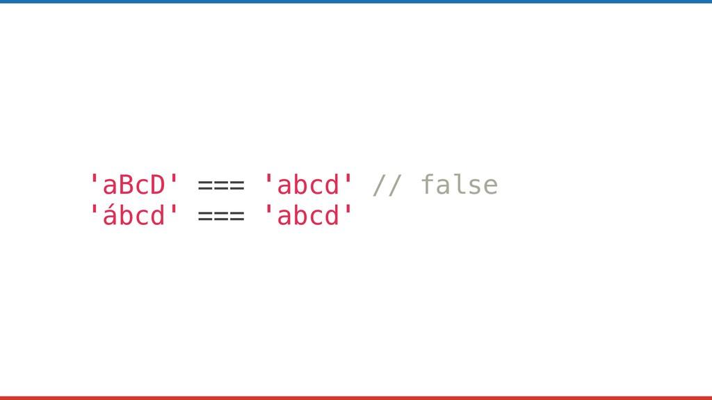 'aBcD' === 'abcd' // false 'ábcd' === 'abcd'