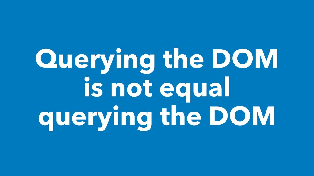 Querying the DOM is not equal querying the DOM