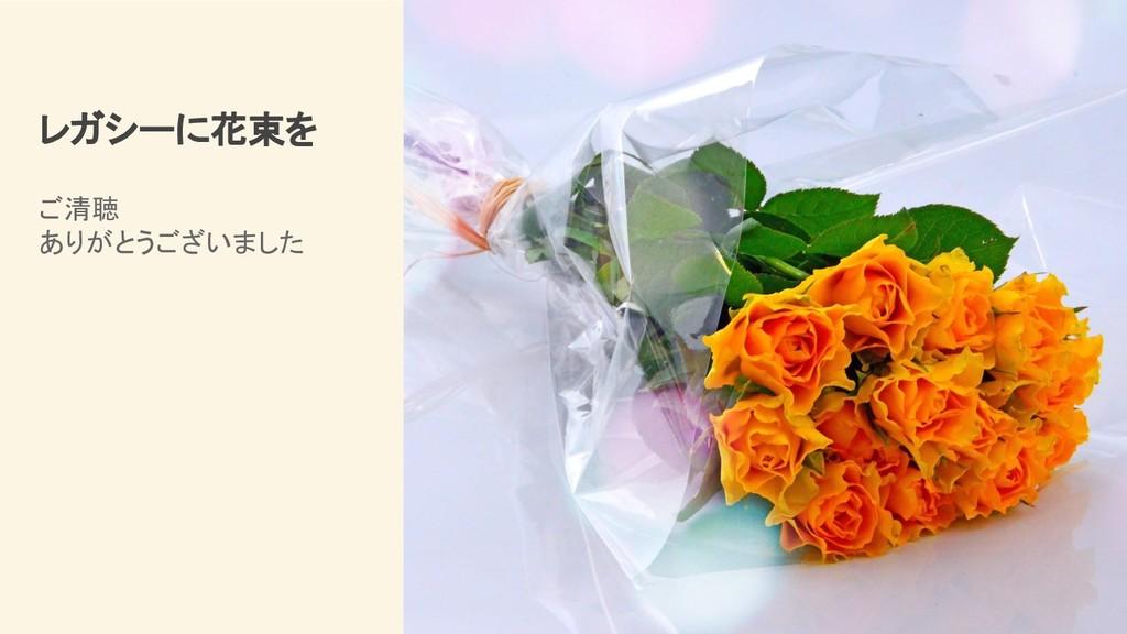 レガシーに花束を ご清聴 ありがとうございました