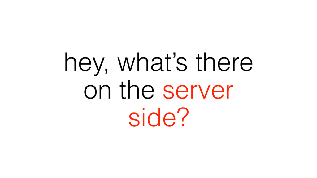 hey, what's there on the server side?