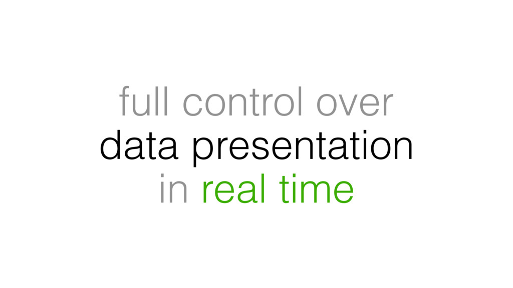 full control over data presentation in real time