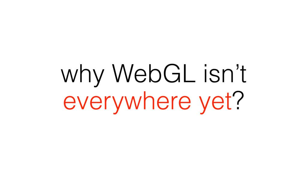 why WebGL isn't everywhere yet?
