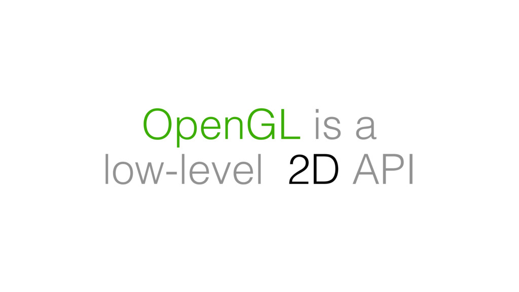 OpenGL is a low-level 2D API