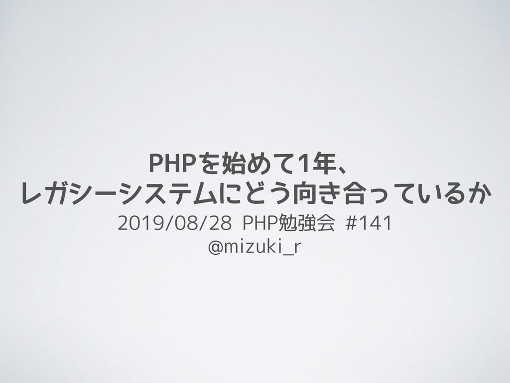 PHPを始めて1年、 レガシーシステムにどう向き合っているか 2019/08/28 PHP勉強...