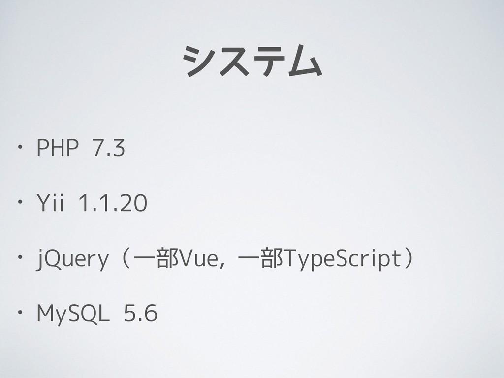 システム • PHP 7.3 • Yii 1.1.20 • jQuery(一部Vue, 一部T...