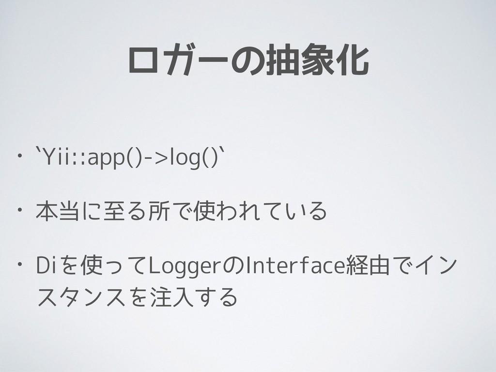 ロガーの抽象化 • `Yii::app()->log()` • 本当に至る所で使われている •...